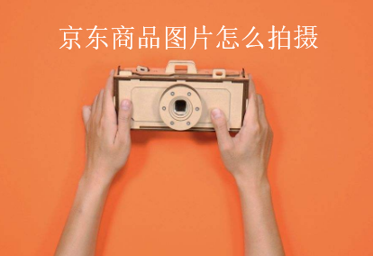 京东商品图片要如何拍摄效果比较好!